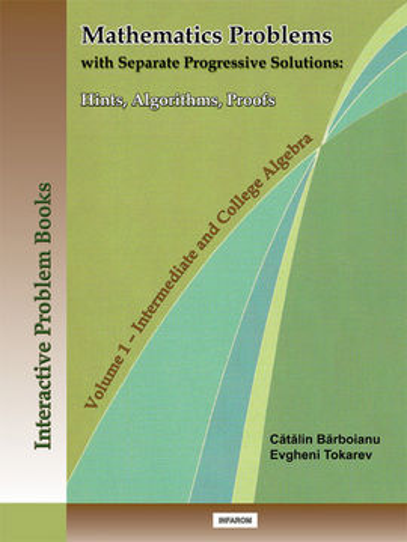 Poze MATHEMATICS PROBLEMS WITH SEPARATE PROGRESSIVE SOLUTIONS: HINTS, ALGORITHMS, PROOFS - VOLUME 1: INTERMEDIATE AND COLLEGE ALGEBRA
