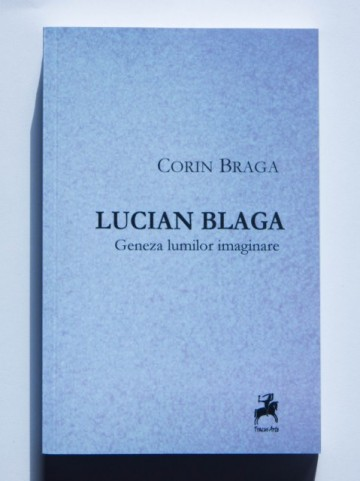 Corin Braga - Lucian Blaga. Geneza lumilor imaginare