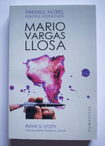 Mario Vargas Llosa - Arme si utopii. Viziuni despre America Latina
