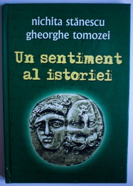 Nichita Stanescu, Gheorghe Tomozei - Un sentiment al istoriei (editie hardcover)