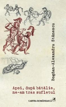 Bogdan-Alexandru Stanescu - Apoi, dupa batalie, ne-am tras sufletul