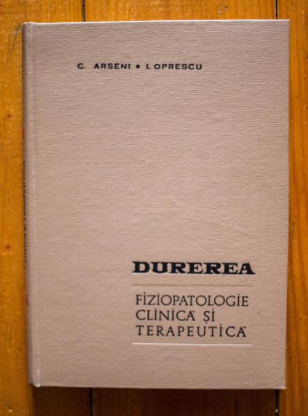 C. Arseni, I. Oprescu - Durerea. Fiziopatologie clinica si terapeutica (editie hardcover)