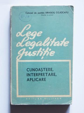 Colonel de justitie Dragos Cojocaru - Lege. Legalitate. Justitie. (cunoastere, interpretare, aplicare)