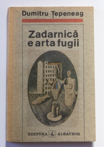 Dumitru Tepeneag - Zadarnica e arta fugii