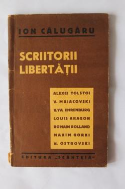 Ion Calugaru - Scriitorii libertatii (Alexei Tolstoi. V. Maiacovski. Ilya Ehrenburg, Louis Aragon, Romain Rolland, Maxim Gorki, N. Ostrovski)