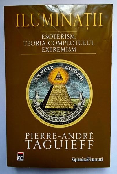 Pierre-Andre Taguieff - Iluminatii. Esoterism, teoria complotului, extremism