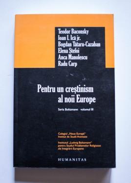Teodor Baconsky, Ioan I. Ica jr., Bogdan Tataru-Cazaban, Elena Stefoi, Anca Manolescu, Radu Carp - Pentru un crestinism al noii Europe (seria Boltzman, vol. III)