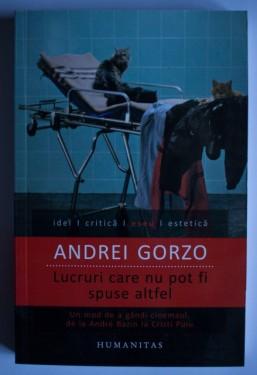 Andrei Gorzo - Lucruri care nu pot fi spuse altfel. Un mod de a gandi cinemaul, de la Andre Bazin la Cristi Puiu