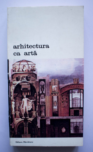 Colectiv autori - Arhitectura in arta. Premise teoretice ale arhitecturii secolului XX, de la Francisc Blondel la Camillo Boito