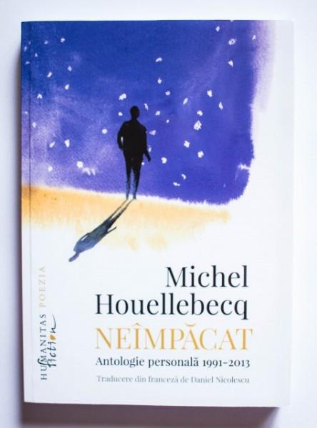 Michel Houellebecq - Neimpacat. Antologie personala 1991-2013