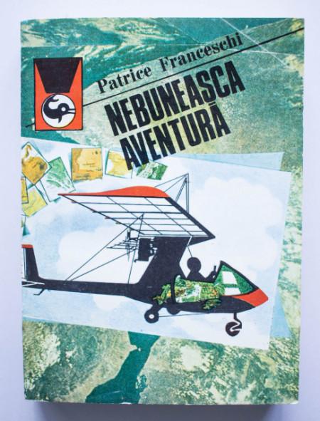 Patrice Franceschi - Nebuneasca aventura. Prima calatorie in jurul lumii cu ULM-ul (septembrie 1984 - martie 1987)