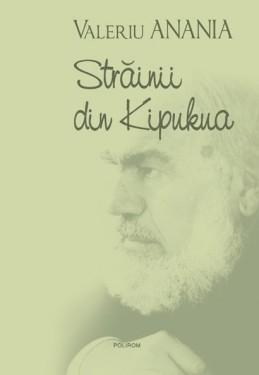 Valeriu Anania - Strainii din Kipukua (editie hardcover)