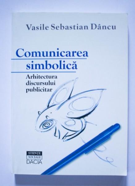 Vasile Sebastian Dancu - Comunicarea simbolica. Arhitectura discursului publicitar