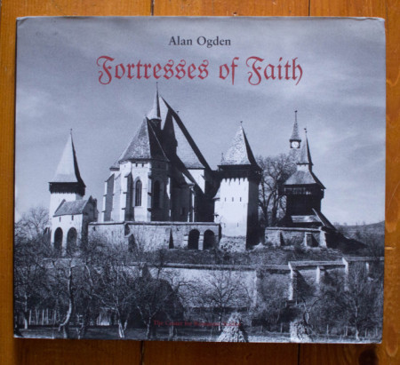 Alan Ogden - Fortresses of Faith. A Pictorial History of the Fortified Saxon Churches of Romania (editie hardcover, in limba engleza)