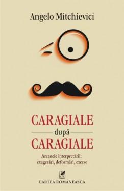 Angelo Mitchievici - Caragiale dupa Caragiale. Arcanele interpretarii: exagerari, deformari, excese