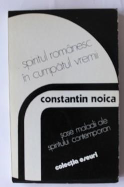 Constantin Noica - Spiritul romanesc in cumpatul vremii. Sase maladii ale spiritului contemporan