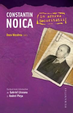 Dora Mezdrea (ed.) - Constantin Noica in Arhivele Securitatii