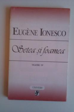 Eugene Ionesco - Setea si foamea. Teatru IV