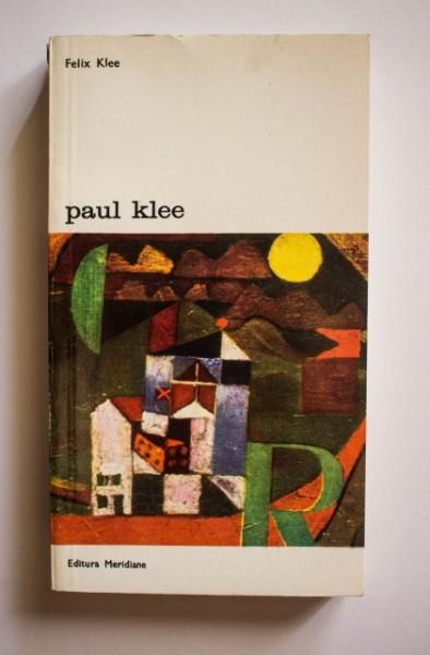 Felix Klee - Paul Klee. Viata si opera in documente selectionate din insemnarile postume si din scrisori nepublicate