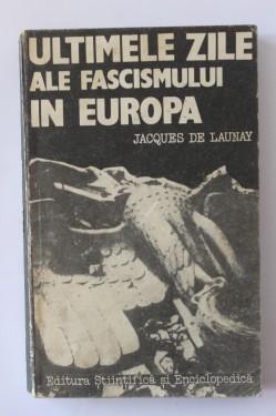 Jacques de Launay - Ultimele zile ale fascismului in Europa