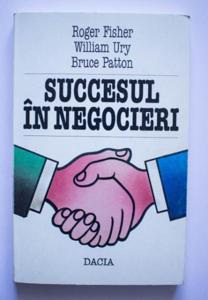 Roger Fisher, William Ury, Bruce Patton - Succesul in negocieri
