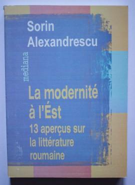 Sorin Alexandrescu - La modernite a l`Est. 13 apercus sur la litterature roumaine