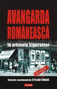 Stelian Tanase (coord.) - Avangarda romaneasca in arhivele Sigurantei