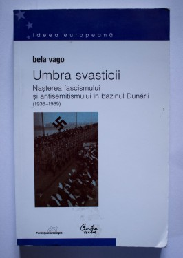 Bela Vago - Umbra svasticii. Nasterea fascismului si antisemitismul in bazinul Dunarii (1936-1939)