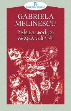 Gabriela Melinescu - Puterea mortilor asupra celor vii