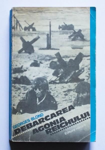 Georges Blond - Debarcarea. Agonia Reichului
