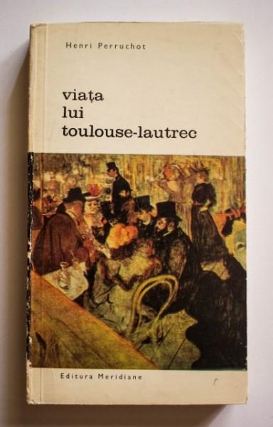 Henri Perruchot - Viata lui Toulouse-Lautrec