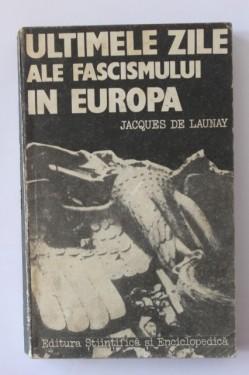 Jacques de Launay - Ultimele zile ale fascismului in Europa (editie hardcover)