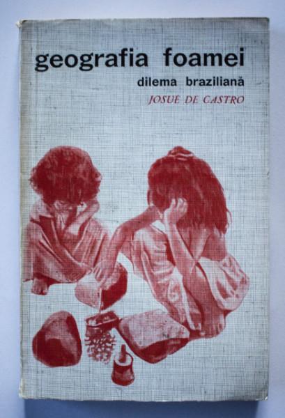 Josue de Castro - Geografia foamei. Dilema braziliana: paine sau otel