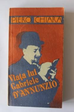 Piero Chiara - Viata Lui Gabriele D'Annunzio