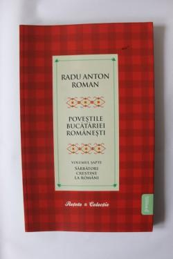 Radu Anton Roman - Povestile bucatariei romanesti. Vol. 7 (Sarbatori crestine la romani)