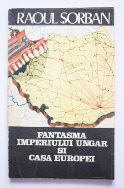 Raoul Sorban - Fantasma Imperiului Ungar si Casa Europei