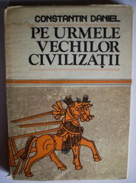 Constantin Daniel - Pe urmele vechilor civilizatii (editie hardcover)