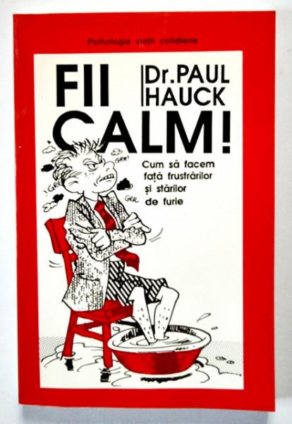 Dr. Paul Hauck - Fii calm! Cum sa facem fata frustrarilor si starilor de furie