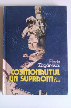Florin Zaganescu - Cosmonautul, un supraom?... (cu autograf)