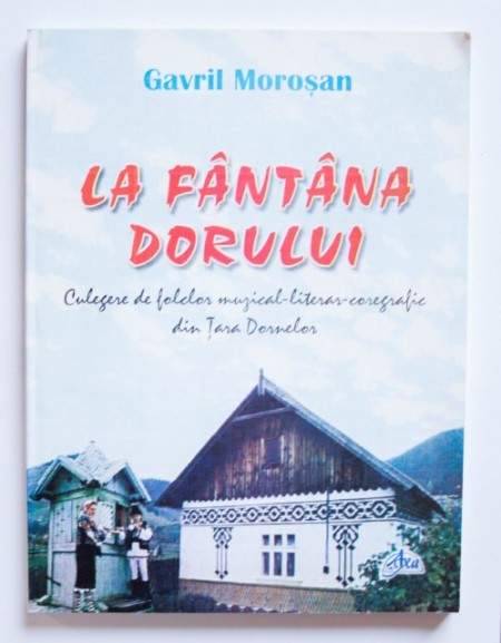 Gavril Morosan - La fantana dorului. Culegere de folclor muzical-literar-coregrafic din Tara Dornelor