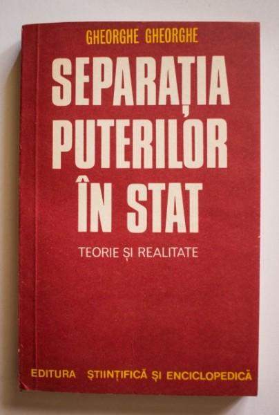 Gheorghe Gheorghe - Separatia puterilor in stat. Teorie si realitate