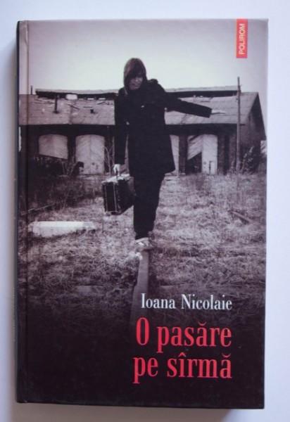 Ioana Nicolaie - O pasare pe sarma (editie hardcover)