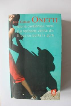 Juan Carlos Onetti - Istoria cavalerului Rozei si a Fecioarei venite din Liliput cu burta la gura