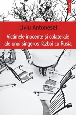 Liviu Antonesei - Victimele inocente si colaterale ale unui sangeros razboi cu Rusia