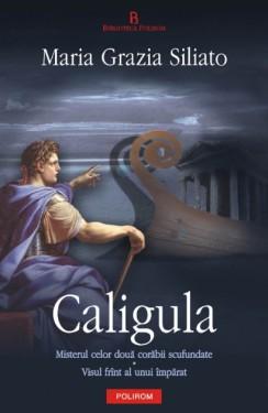 Maria Grazia Siliato - Caligula. Misterul celor doua corabii scufundate. Visul frant al unui imparat