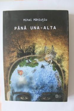 Mihai Maniutiu - Pana una-alta (poeme si prozopoeme) (cu autograf)