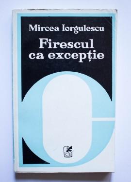 Mircea Iorgulescu - Firescul ca exceptie