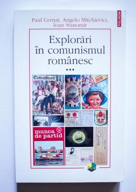 Paul Cernat, Angelo Mitchievici, Ioan Stanomir - Explorari in comunismul romanesc (vol. III)