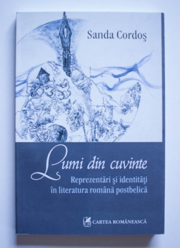Sanda Cordos - Lumi din cuvinte. Reprezentari si identitati in literatura romana postbelica