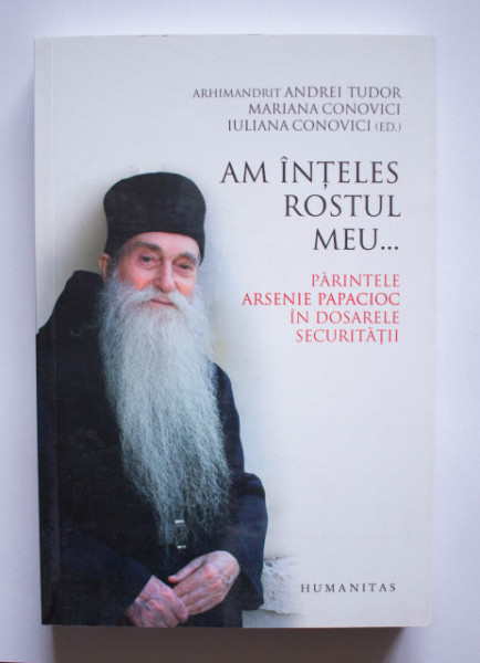 Arhimandrit Andrei Tudor, Mariana Conovici, Iuliana Conovici (ed.) - Am inteles rostul meu... Parintele Arsenie Papacioc in dosarele Securitatii